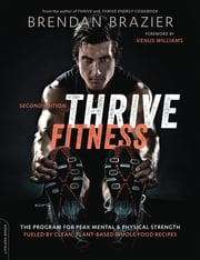 Thrive Fitness, second edition - The Program for Peak Mental and Physical Strength-Fueled by Clean, Plant-based, Whole Food Recipes ebook by Brendan Brazier,Venus Williams