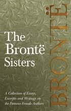 The Brontë Sisters - A Collection of Essays, Excerpts and Writings on the Famous Female Authors - G. K . Chesterton , Virginia Woolfe, Mrs Gaskell, Mrs Oliphant and Others ebook by Various