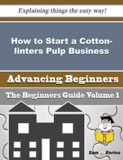 How to Start a Cotton-linters Pulp Business (Beginners Guide) ebook by Jodie Kauffman,Sam Enrico
