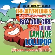 THE ADVENTURES (or MISADVENTURES) OF BOY AND GIRL IN THE LAND OF LOLLIPOP (Starring Manners the Cat) ebook by VIGGO CONRADT-EBERLIN