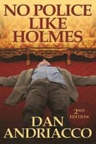 No Police Like Holmes - Second Edition ebook by Dan Andriacco