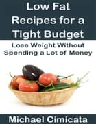 Low Fat Recipes for a Tight Budget: Lose Weight Without Spending a Lot of Money ebook by Michael Cimicata