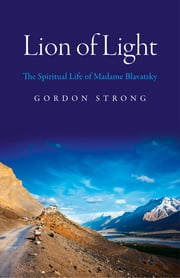 Lion of Light - The Spiritual Life of Madame Blavatsky ebook by Gordon Strong