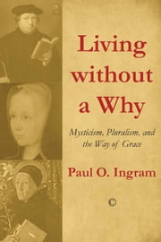 Living without a Why - Mysticism, Pluralism, and the Way of Grace ebook by Paul O. Ingram