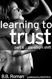 Learning to Trust - Part 6: Paradigm Shift (BDSM Alpha Male Erotic Romance) - Interviewing the Billionaire, #6 ebook by B.B. Roman