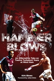 Hammer Blows - An Alternate Take on Twelve Turbulent Years at West Ham United ebook by Kirk Blows