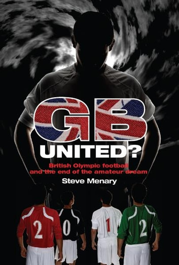 GB United?: British Olympic Football and the End of the Amateur Dream ebook by Steve Menary