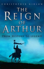 The Reign of Arthur - From History to Legend ebook by Christopher Gidlow
