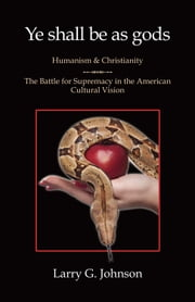 Ye shall be as gods : Humanism and Christianity ebook by Larry G. Johnson