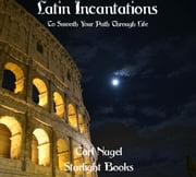 Latin Incantations - To Smooth Your Path Through Life ebook by Carl Nagel