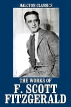 The Works of F. Scott Fitzgerald: 23 Novels and Short Stories eBook by F. Scott Fitzgerald