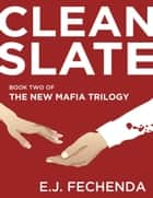 Clean Slate - The New Mafia Trilogy, #2 ebook by E.J. Fechenda