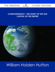 Constantinople - The Story of the Old Capital of the Empire - The Original Classic Edition ebook by William Holden Hutton