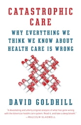 Catastrophic Care - How American Health Care Killed My Father--and How We Can Fix It ebook by David Goldhill