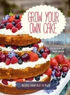 Grow Your Own Cake - Recipes from Plot to Plate ebook by Holly Farrell, Jason Ingram