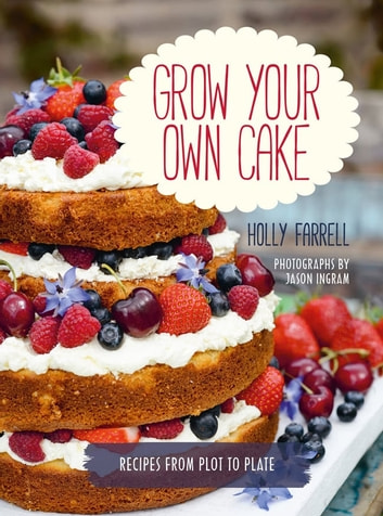 Grow Your Own Cake - Recipes from Plot to Plate ebook by Holly Farrell,Jason Ingram