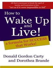 How to Wake Up and Live: A Formula for Success That Works ebook by Donald G. Carty,Dorothea Brande