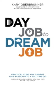 Day Job to Dream Job - Practical Steps for Turning Your Passion into a Full-Time Gig ebook by Kary Oberbrunner,Mike Rohde,Mark Sanborn