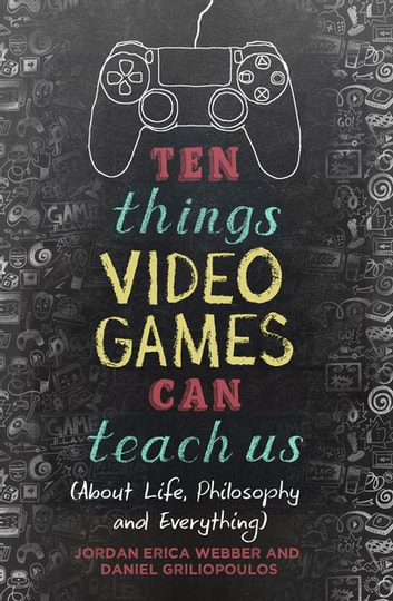 Ten Things Video Games Can Teach Us - (about life, philosophy and everything) ebook by Jordan Erica Webber,Daniel Griliopoulos