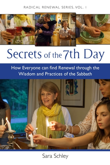 Secrets of the 7th Day - How Everyone Can Find Renewal Through the Wisdom and Practices of the Sabbath ebook by Sara Schley