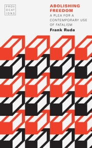 Abolishing Freedom - A Plea for a Contemporary Use of Fatalism ebook by Frank Ruda