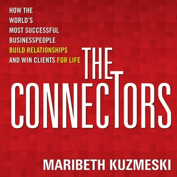 The Connectors - How the World's Most Successful Businesspeople Build Relationships and Win Clients for Life audiobook by Maribeth Kuzmeski