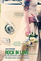 Rock in love - Da Elvis & Priscilla a Kurt & Courtney, 60 storie d'amore a tempo di musica ebook by Laura Gramuglia