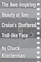 The Awe-Inspiring Beauty of Tom Cruise's Shattered, Troll-like Face ebook by Chuck Klosterman