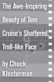 The Awe-Inspiring Beauty of Tom Cruise's Shattered, Troll-like Face - An Essay from Sex, Drugs, and Cocoa Puffs ebook by Chuck Klosterman