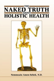 The Naked truth about Holistic Health ebook by Nemmsaiu Amen-Sebek