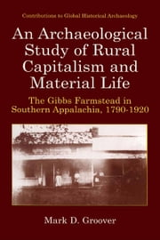 An Archaeological Study of Rural Capitalism and Material Life - The Gibbs Farmstead in Southern Appalachia, 1790-1920 ebook by Mark D. Groover