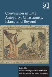Conversion in Late Antiquity: Christianity, Islam, and Beyond - Papers from the Andrew W. Mellon Foundation Sawyer Seminar, University of Oxford, 2009-2010 ebook by Dr Arietta Papaconstantinou,Dr Daniel L Schwartz,Dr Neil McLynn