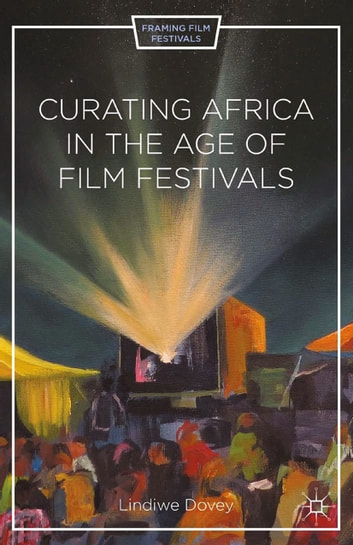 Curating Africa in the Age of Film Festivals ebook by L. Dovey