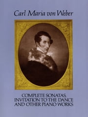Complete Sonatas, Invitation to the Dance and Other Piano Works ebook by Carl Maria von Weber
