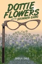 Dottie Flowers and the Skinner Gang ebook by Sheila Gale