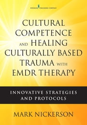 Cultural Competence and Healing Culturally Based Trauma with EMDR Therapy - Innovative Strategies and Protocols ebook by Mark Nickerson, LICSW