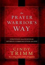 The Prayer Warrior's Way - Strategies from Heaven for Intimate Communication with God ebook by Cindy Trimm