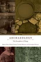 Archaeology - The Discipline of Things ebook by Bjørnar Olsen, Michael Shanks, Timothy Webmoor,...