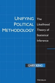 Unifying Political Methodology: The Likelihood Theory of Statistical Inference ebook by King, Gary