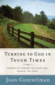 Turning to God in Tough Times: Prayers to Comfort the Heart and Sustain the Spirit ebook by Joan Guntzelman
