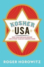 Kosher USA - How Coke Became Kosher and Other Tales of Modern Food ebook by Roger Horowitz