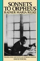 Sonnets to Orpheus ebook by Rainer Maria Rilke,David Young,David Young