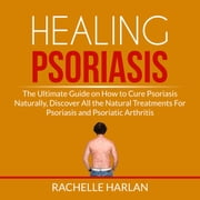 Healing Psoriasis: The Ultimate Guide on How to Cure Psoriasis Naturally, Discover All the Natural Treatments For Psoriasis and Psoriatic Arthritis audiobook by Rachelle Harlan