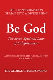 Be God - The Seven Spiritual Laws of Enlightenment ebook by Dr. George Charles Pappas