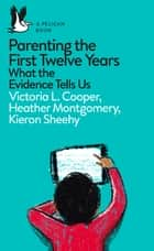 Parenting the First Twelve Years - What the Evidence Tells Us ebook by Victoria Cooper, Heather Montgomery, Kieron Sheehy