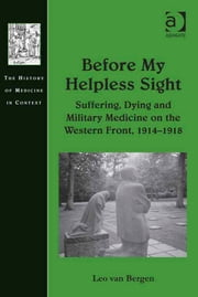 Before My Helpless Sight - Suffering, Dying and Military Medicine on the Western Front, 1914–1918 ebook by Dr Leo van Bergen,Dr Andrew Cunningham,Professor Ole Peter Grell