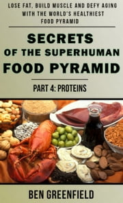 Secrets of the Suprhuman Food Pyramid (Book 4: Proteins) ebook by Ben Greenfield