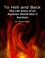To Hell and Back: The Life Story of an Austrian World War II Survivor ebook by Maria Rosa
