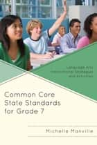 Common Core State Standards for Grade 7 - Language Arts Instructional Strategies and Activities ebook by Michelle Manville