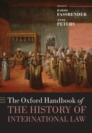 The Oxford Handbook of the History of International Law ebook by Bardo Fassbender,Anne Peters,Simone Peter,Daniel Högger